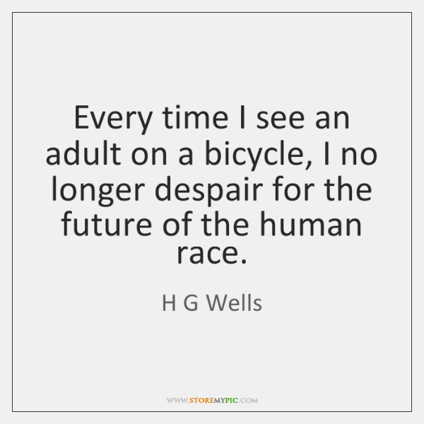 Every time I see an adult on a bicycle, I no longer ...