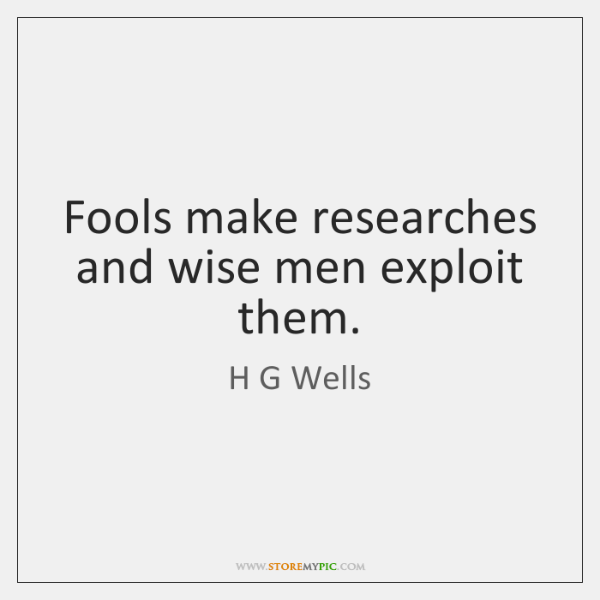 Fools make researches and wise men exploit them.