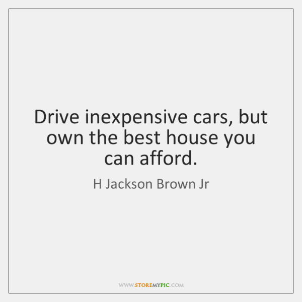 Drive inexpensive cars, but own the best house you can afford.