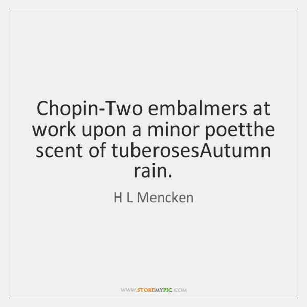 Chopin-Two embalmers at work upon a minor poetthe scent of tuberosesAutumn rain.