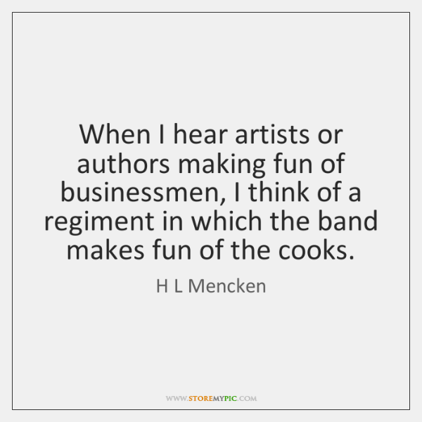 When I hear artists or authors making fun of businessmen, I think ...