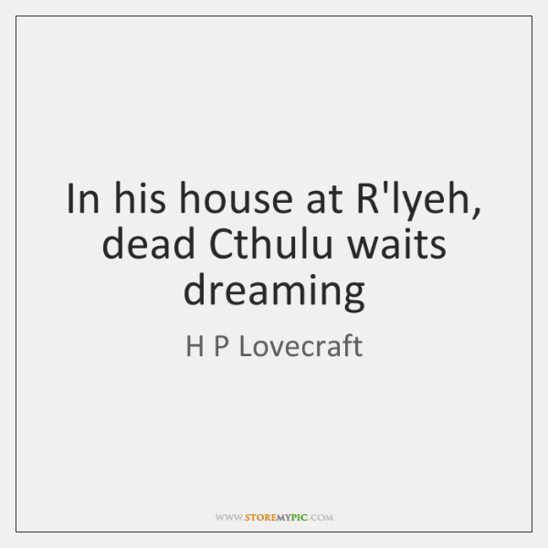 In his house at R'lyeh, dead Cthulu waits dreaming