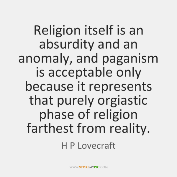 Religion itself is an absurdity and an anomaly, and paganism is acceptable ...