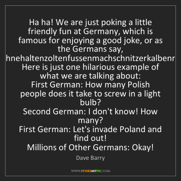 Dave Barry: Ha ha! We are just poking a little friendly fun at Germany,...