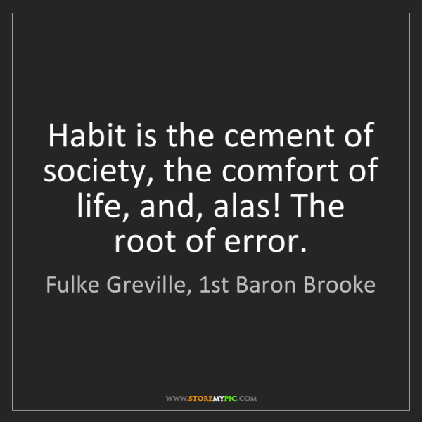 Fulke Greville, 1st Baron Brooke: Habit is the cement of society, the comfort of life,...