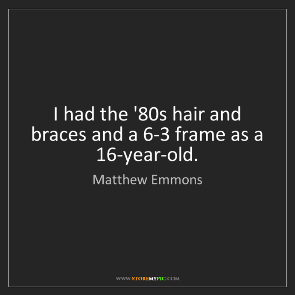Matthew Emmons: I had the '80s hair and braces and a 6-3 frame as a 16-year-old.