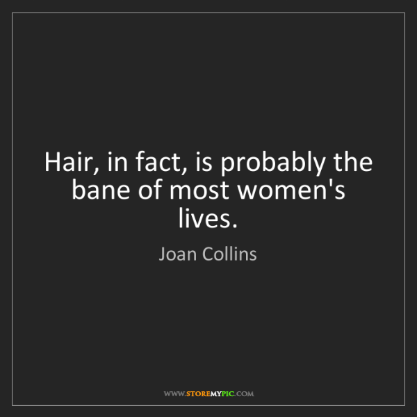 Joan Collins: Hair, in fact, is probably the bane of most women's lives.