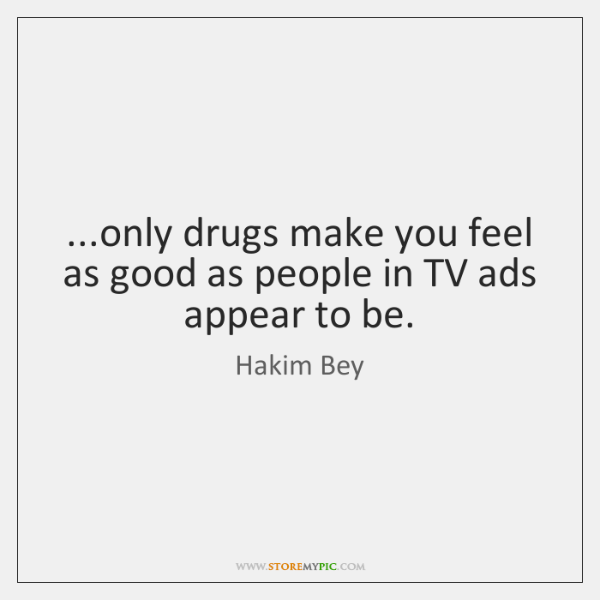 ...only drugs make you feel as good as people in TV ads ...
