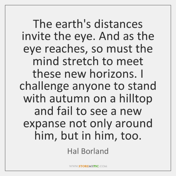 The earth's distances invite the eye. And as the eye reaches, so ...