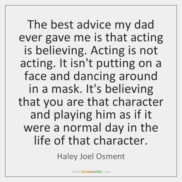 The best advice my dad ever gave me is that acting is ...
