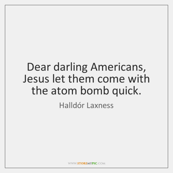 Dear darling Americans, Jesus let them come with the atom bomb quick.