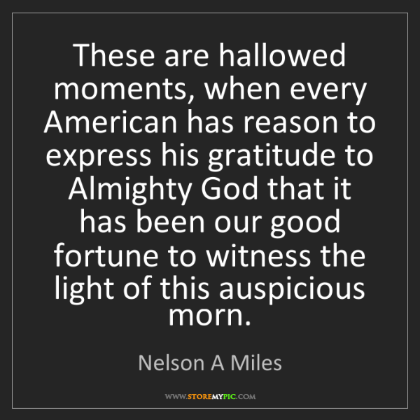 Nelson A Miles: These are hallowed moments, when every American has reason...