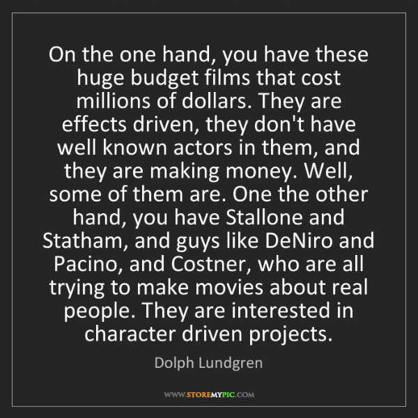 Dolph Lundgren: On the one hand, you have these huge budget films that...