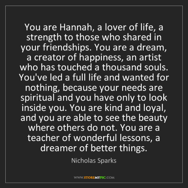 Nicholas Sparks: You are Hannah, a lover of life, a strength to those...