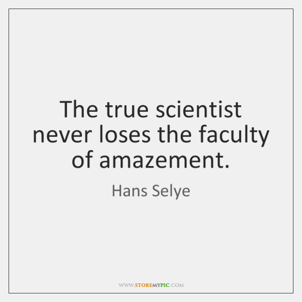 The true scientist never loses the faculty of amazement.