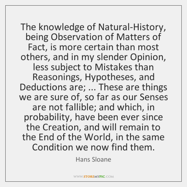 The knowledge of Natural-History, being Observation of Matters of Fact, is more ...