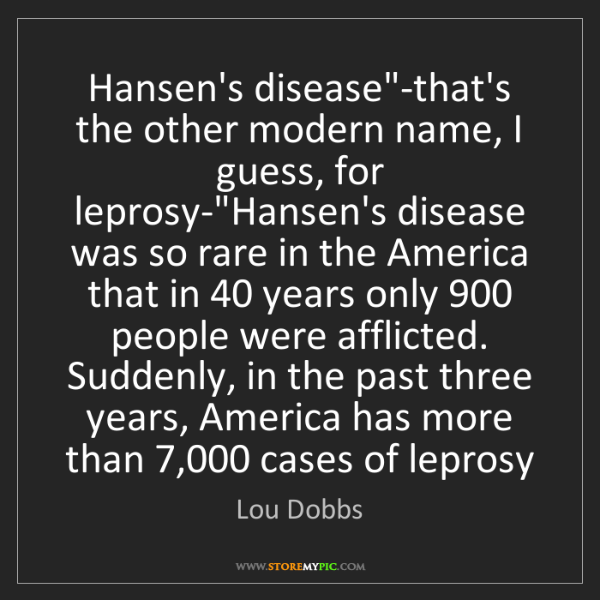 """Lou Dobbs: Hansen's disease""""-that's the other modern name, I guess,..."""