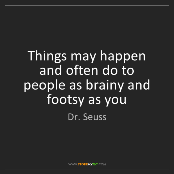 Dr. Seuss: Things may happen and often do to people as brainy and...