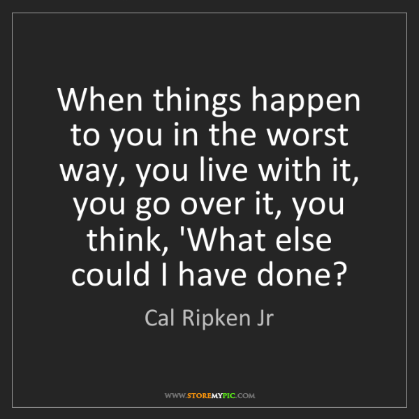 Cal Ripken Jr: When things happen to you in the worst way, you live...