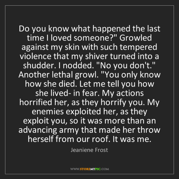 """Jeaniene Frost: Do you know what happened the last time I loved someone?""""..."""