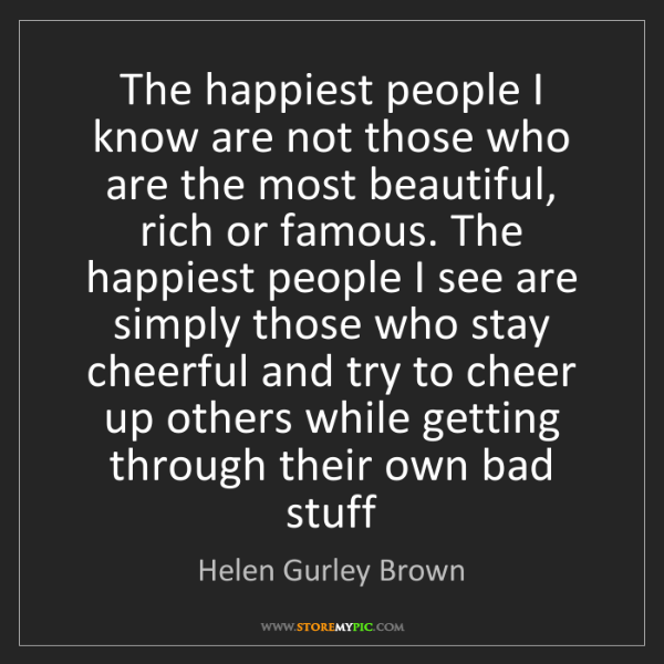 Helen Gurley Brown: The happiest people I know are not those who are the...