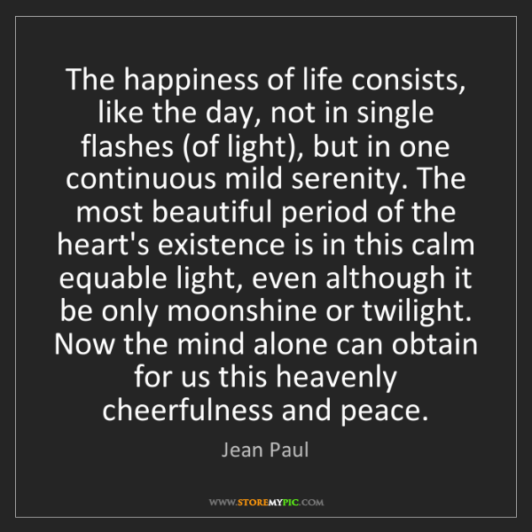 Jean Paul: The happiness of life consists, like the day, not in...