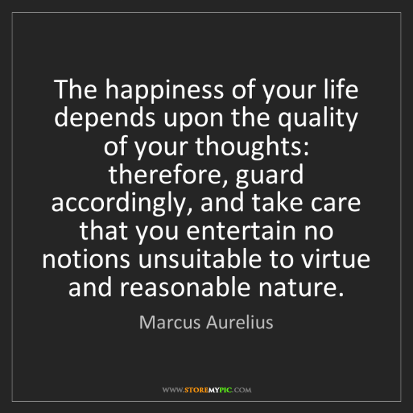 Marcus Aurelius: The happiness of your life depends upon the quality of...