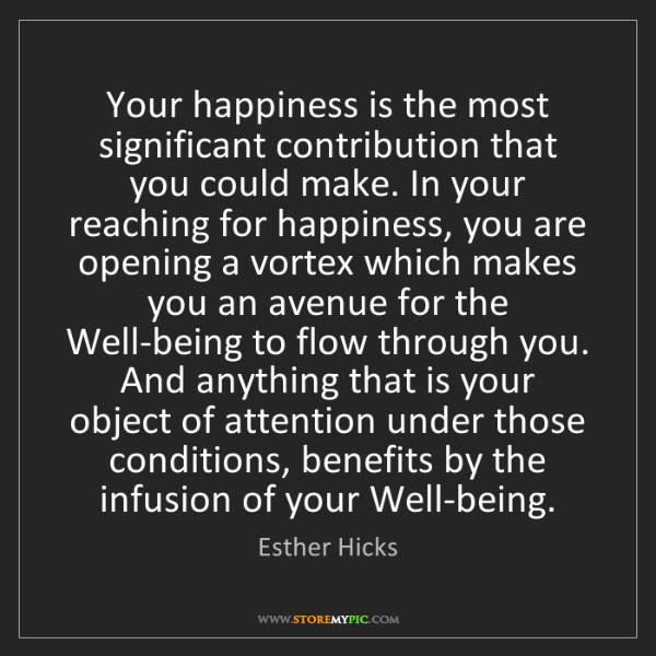 Esther Hicks: Your happiness is the most significant contribution that...