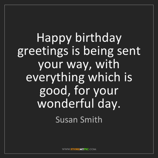 Susan Smith: Happy birthday greetings is being sent your way, with...