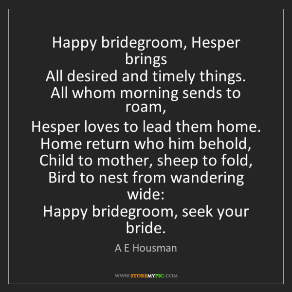 A E Housman: Happy bridegroom, Hesper brings   All desired and timely...