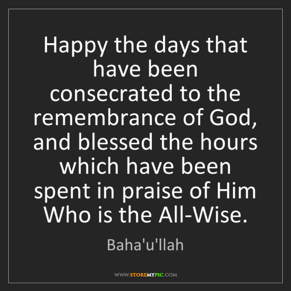 Baha'u'llah: Happy the days that have been consecrated to the remembrance...
