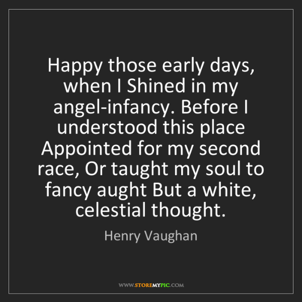 Henry Vaughan: Happy those early days, when I Shined in my angel-infancy....