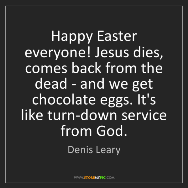 Denis Leary: Happy Easter everyone! Jesus dies, comes back from the...