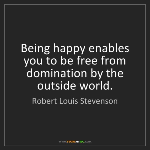 Robert Louis Stevenson: Being happy enables you to be free from domination by...