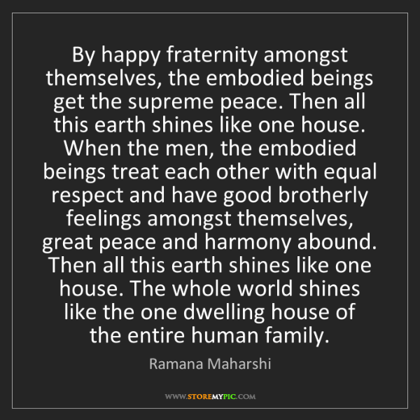 Ramana Maharshi: By happy fraternity amongst themselves, the embodied...