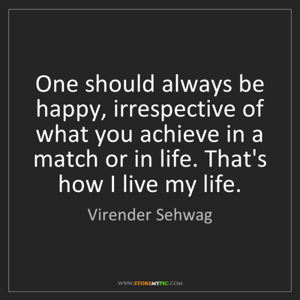 Virender Sehwag: One should always be happy, irrespective of what you...