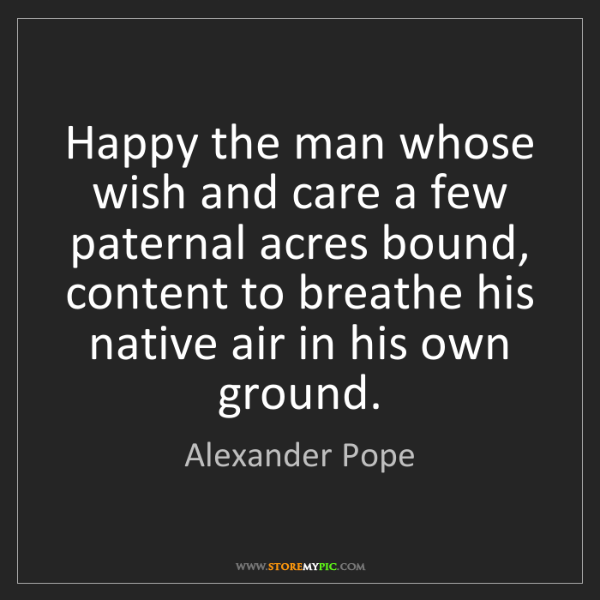 Alexander Pope: Happy the man whose wish and care a few paternal acres...