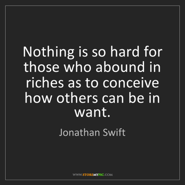 Jonathan Swift: Nothing is so hard for those who abound in riches as...