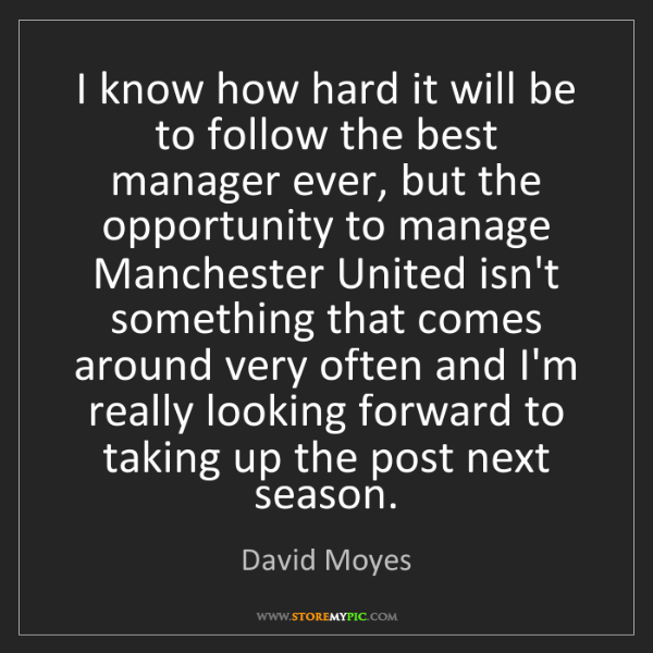 David Moyes: I know how hard it will be to follow the best manager...