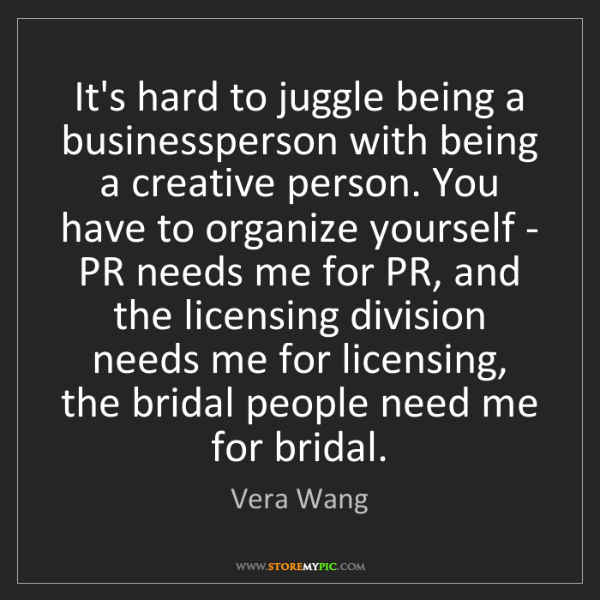 Vera Wang: It's hard to juggle being a businessperson with being...