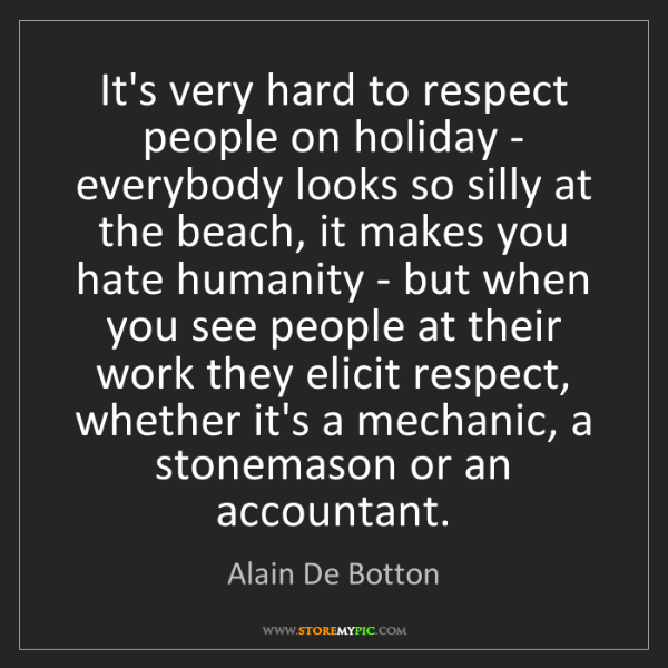 Alain De Botton: It's very hard to respect people on holiday - everybody...