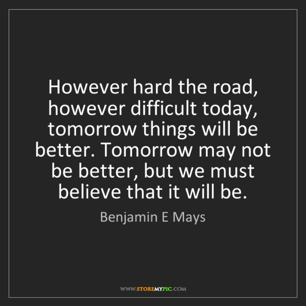 Benjamin E Mays: However hard the road, however difficult today, tomorrow...