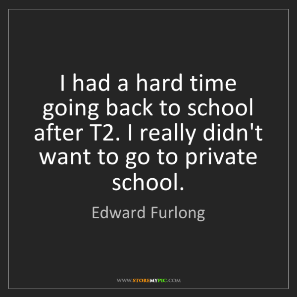 Edward Furlong: I had a hard time going back to school after T2. I really...