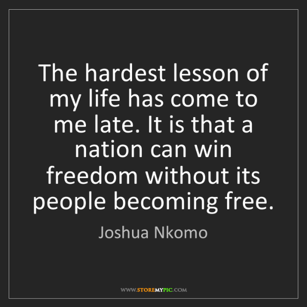 Joshua Nkomo: The hardest lesson of my life has come to me late. It...