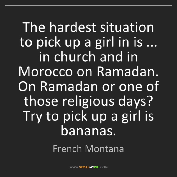 French Montana: The hardest situation to pick up a girl in is ... in...