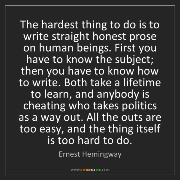 Ernest Hemingway: The hardest thing to do is to write straight honest prose...