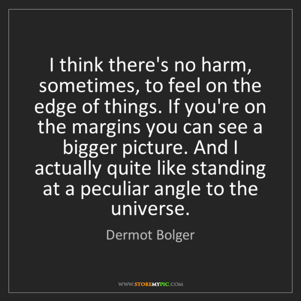 Dermot Bolger: I think there's no harm, sometimes, to feel on the edge...