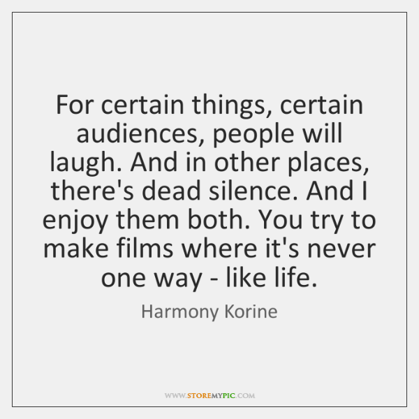 For certain things, certain audiences, people will laugh. And in other places, ...