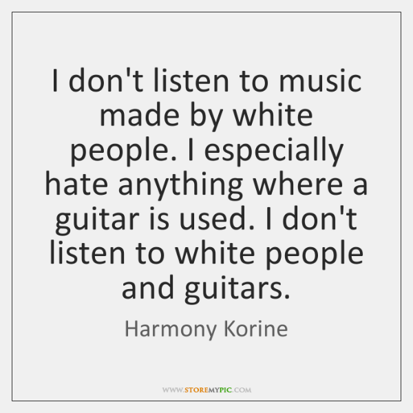 I don't listen to music made by white people. I especially hate ...