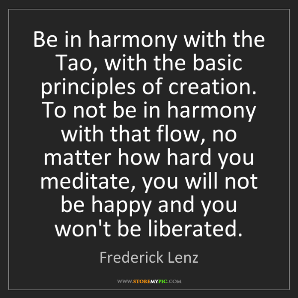 Frederick Lenz: Be in harmony with the Tao, with the basic principles...